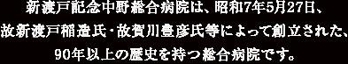 新渡戸記念中野総合病院は、昭和7年5月27日、 故新渡戸稲造氏・故賀川豊彦氏等によって創立された、80年以上の歴史を持つ総合病院です。